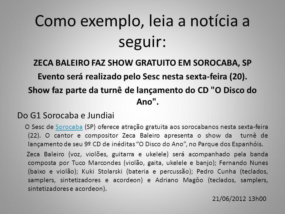 Como exemplo, leia a notícia a seguir: ZECA BALEIRO FAZ SHOW GRATUITO EM SOROCABA, SP Evento será realizado pelo Sesc nesta sexta-feira (20).