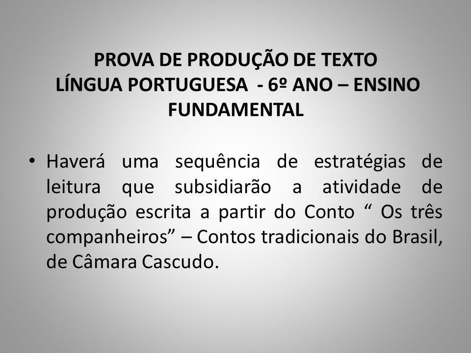 PROVA DE PRODUÇÃO DE TEXTO LÍNGUA PORTUGUESA - 6º ANO – ENSINO FUNDAMENTAL Haverá uma sequência de estratégias de leitura que subsidiarão a atividade de produção escrita a partir do Conto Os três companheiros – Contos tradicionais do Brasil, de Câmara Cascudo.