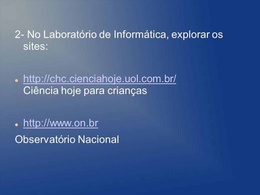 2- No Laboratório de Informática, explorar os sites: http://chc.cienciahoje.uol.com.br/ Ciência hoje para crianças http://chc.cienciahoje.uol.com.br/