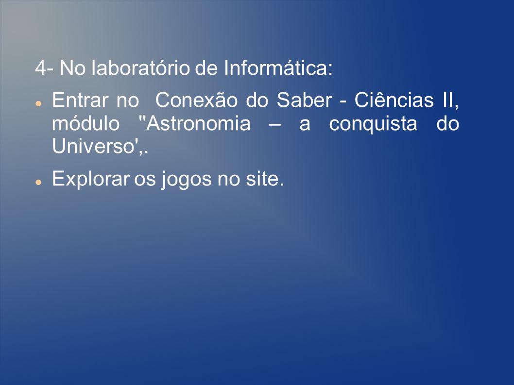4- No laboratório de Informática: Entrar no Conexão do Saber - Ciências II, módulo ''Astronomia – a conquista do Universo'. Explorar os jogos no site.