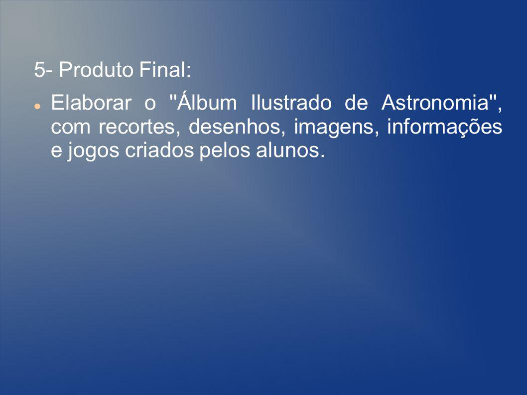 5- Produto Final: Elaborar o ''Álbum Ilustrado de Astronomia'', com recortes, desenhos, imagens, informações e jogos criados pelos alunos.