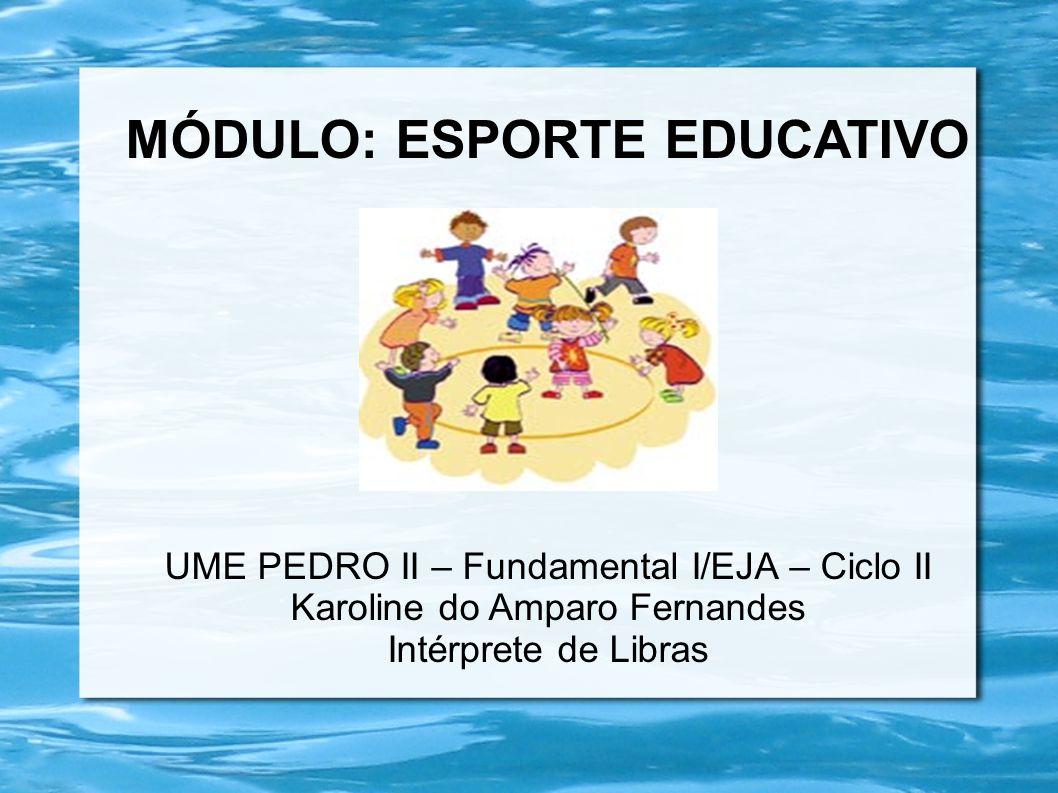 MÓDULO: ESPORTE EDUCATIVO UME PEDRO II – Fundamental I/EJA – Ciclo II Karoline do Amparo Fernandes Intérprete de Libras