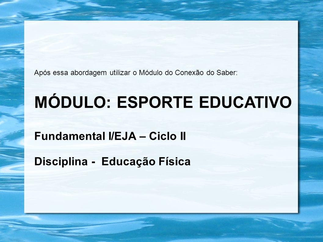 Após essa abordagem utilizar o Módulo do Conexão do Saber: MÓDULO: ESPORTE EDUCATIVO Fundamental I/EJA – Ciclo II Disciplina - Educação Física