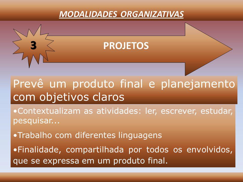 MODALIDADES ORGANIZATIVAS PROJETOS 3 Prevê um produto final e planejamento com objetivos claros Contextualizam as atividades: ler, escrever, estudar,