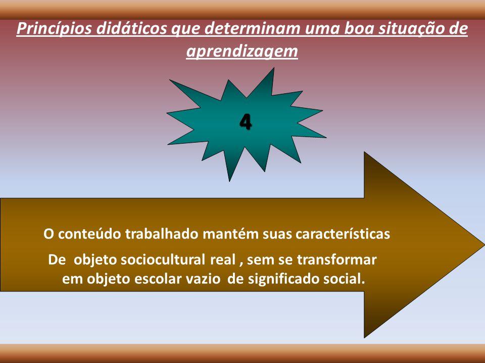 Princípios didáticos que determinam uma boa situação de aprendizagem O conteúdo trabalhado mantém suas características De objeto sociocultural real, s