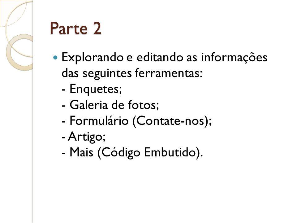 Parte 2 Explorando e editando as informações das seguintes ferramentas: - Enquetes; - Galeria de fotos; - Formulário (Contate-nos); - Artigo; - Mais (Código Embutido).