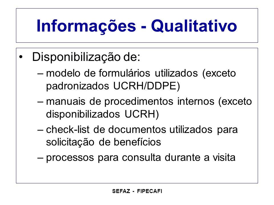 SEFAZ - FIPECAFI Informações - Qualitativo Disponibilização de: –modelo de formulários utilizados (exceto padronizados UCRH/DDPE) –manuais de procedimentos internos (exceto disponibilizados UCRH) –check-list de documentos utilizados para solicitação de benefícios –processos para consulta durante a visita