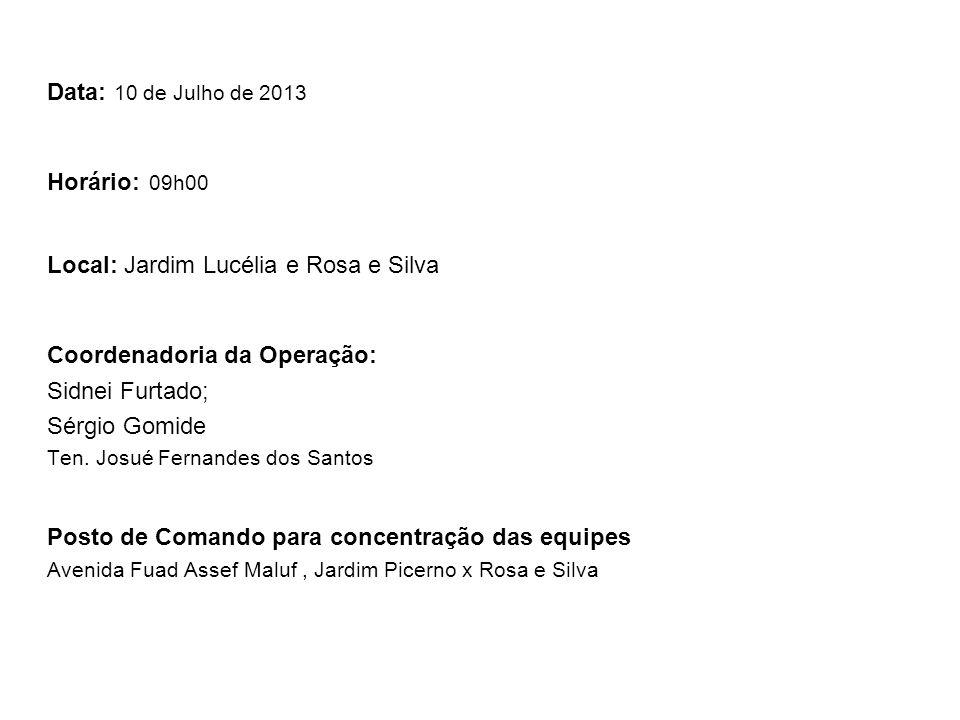 Data: 10 de Julho de 2013 Horário: 09h00 Local: Jardim Lucélia e Rosa e Silva Coordenadoria da Operação: Sidnei Furtado; Sérgio Gomide Ten.