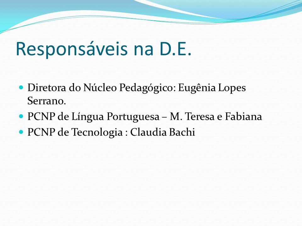 Responsáveis na D.E. Diretora do Núcleo Pedagógico: Eugênia Lopes Serrano. PCNP de Língua Portuguesa – M. Teresa e Fabiana PCNP de Tecnologia : Claudi