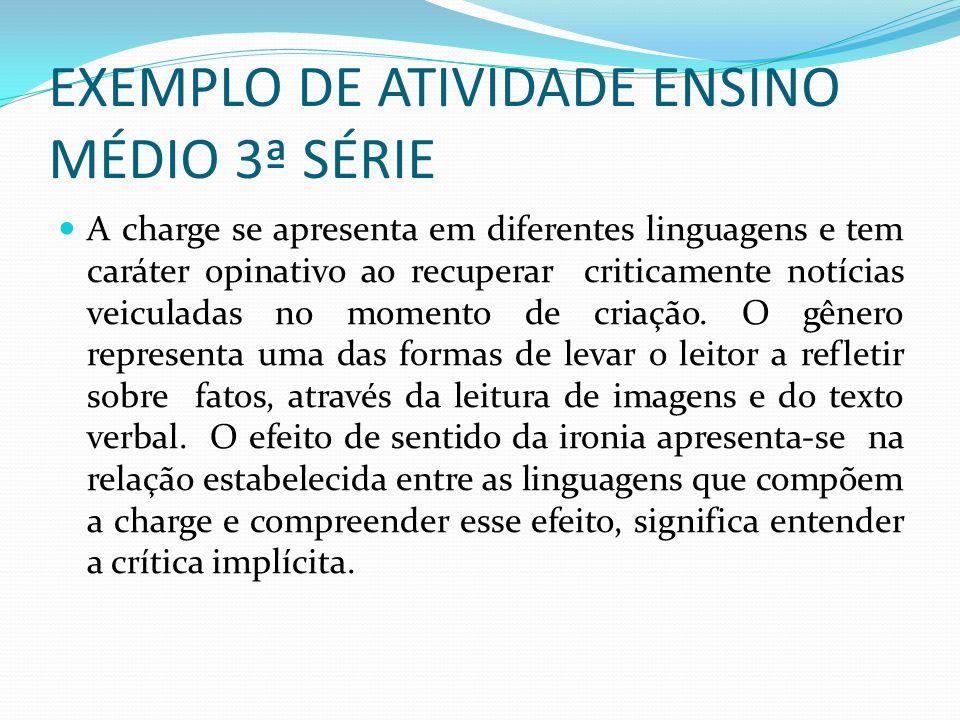 EXEMPLO DE ATIVIDADE ENSINO MÉDIO 3ª SÉRIE A charge se apresenta em diferentes linguagens e tem caráter opinativo ao recuperar criticamente notícias v