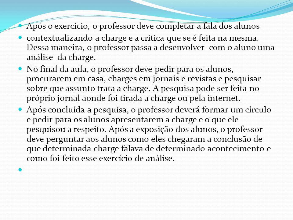 Após o exercício, o professor deve completar a fala dos alunos contextualizando a charge e a critica que se é feita na mesma. Dessa maneira, o profess