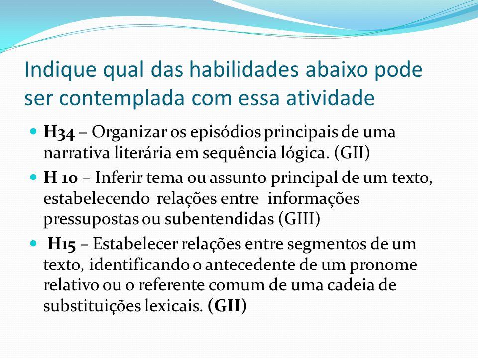 Indique qual das habilidades abaixo pode ser contemplada com essa atividade H34 – Organizar os episódios principais de uma narrativa literária em sequ