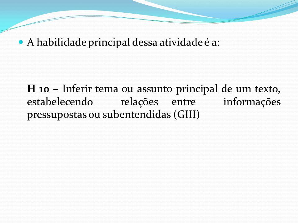 A habilidade principal dessa atividade é a: H 10 – Inferir tema ou assunto principal de um texto, estabelecendo relações entre informações pressuposta