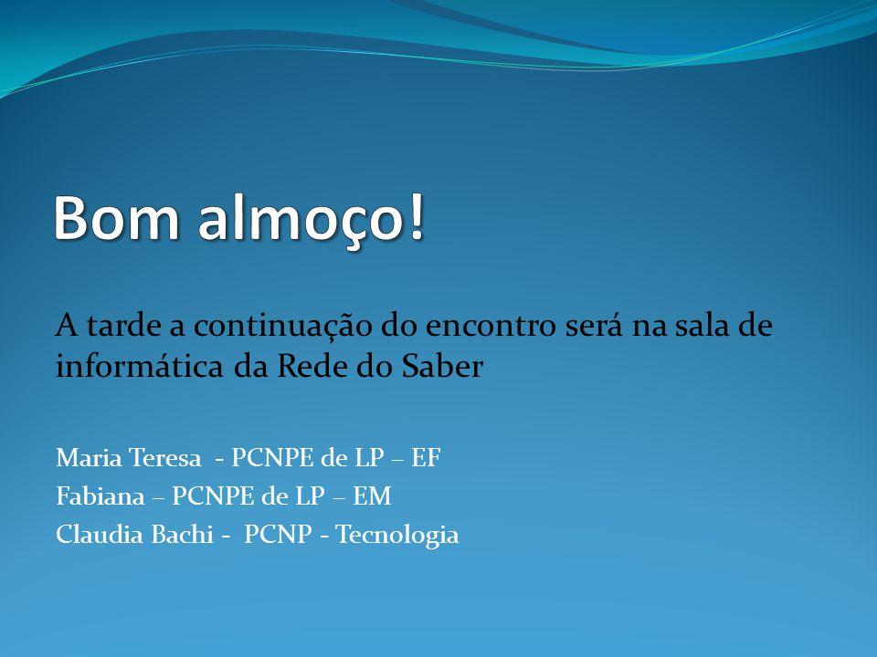 A tarde a continuação do encontro será na sala de informática da Rede do Saber Maria Teresa - PCNPE de LP – EF Fabiana – PCNPE de LP – EM Claudia Bach