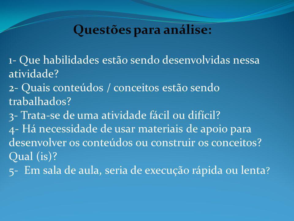 Questões para análise: 1- Que habilidades estão sendo desenvolvidas nessa atividade? 2- Quais conteúdos / conceitos estão sendo trabalhados? 3- Trata-