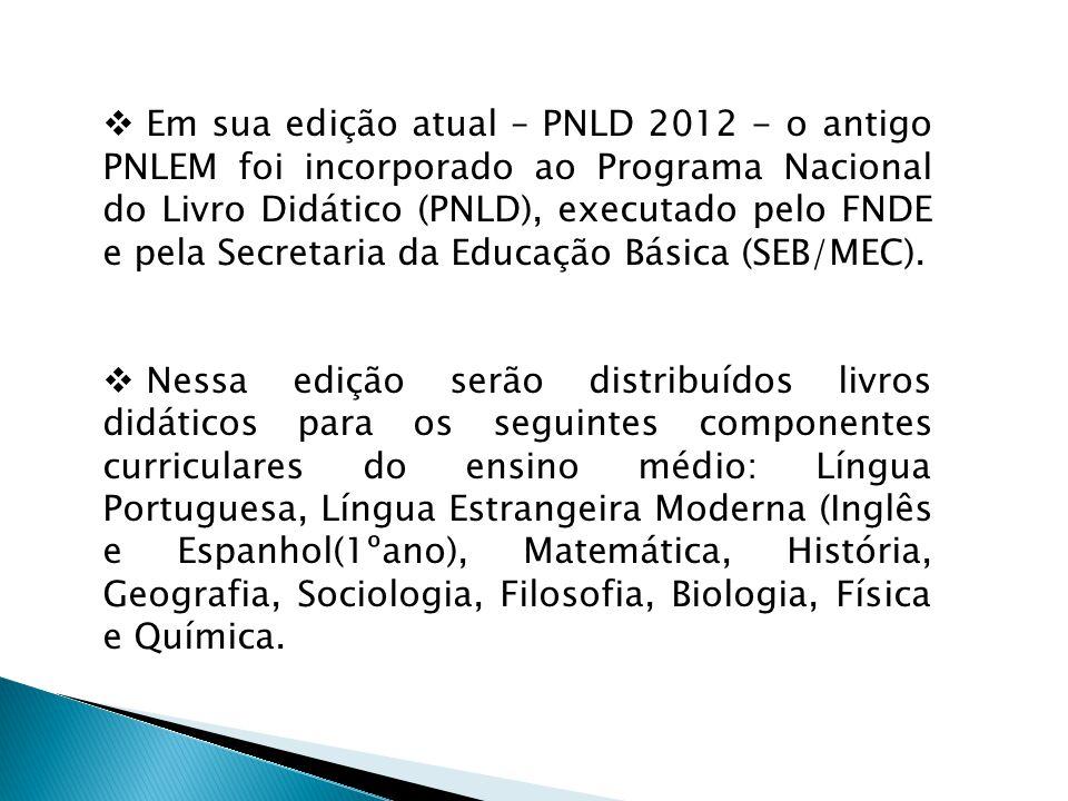 Em sua edição atual – PNLD 2012 - o antigo PNLEM foi incorporado ao Programa Nacional do Livro Didático (PNLD), executado pelo FNDE e pela Secretaria da Educação Básica (SEB/MEC).
