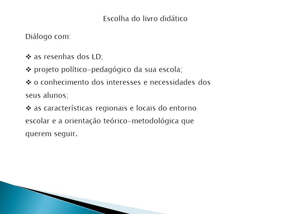 Diálogo com: as resenhas dos LD; projeto político-pedagógico da sua escola; o conhecimento dos interesses e necessidades dos seus alunos; as características regionais e locais do entorno escolar e a orientação teórico-metodológica que querem seguir.