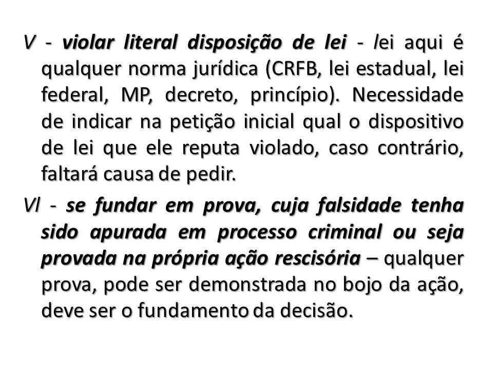 V - violar literal disposição de lei - lei aqui é qualquer norma jurídica (CRFB, lei estadual, lei federal, MP, decreto, princípio). Necessidade de in