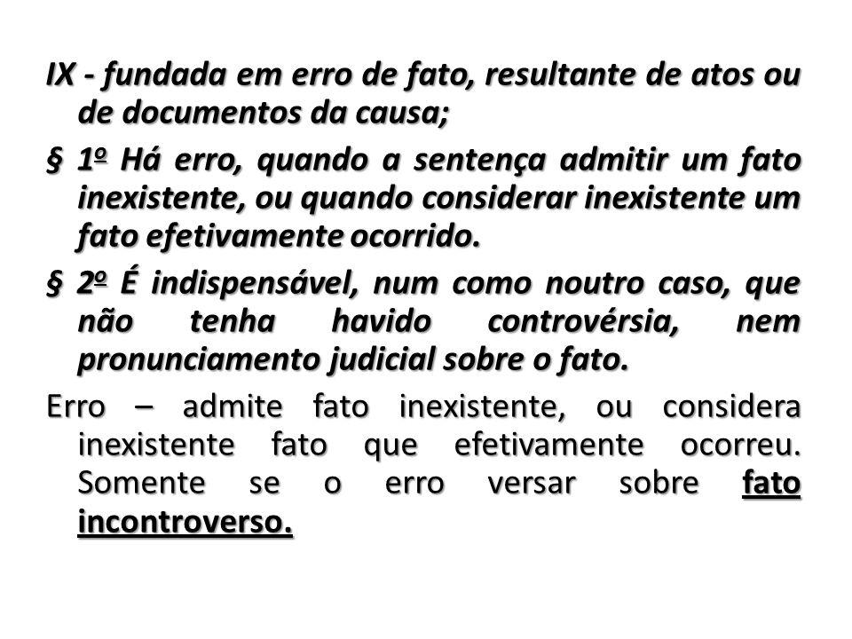 IX - fundada em erro de fato, resultante de atos ou de documentos da causa; § 1 o Há erro, quando a sentença admitir um fato inexistente, ou quando co
