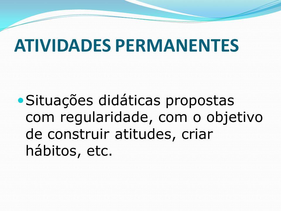 ATIVIDADES PERMANENTES Situações didáticas propostas com regularidade, com o objetivo de construir atitudes, criar hábitos, etc.