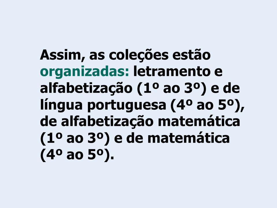 Assim, as coleções estão organizadas: letramento e alfabetização (1º ao 3º) e de língua portuguesa (4º ao 5º), de alfabetização matemática (1º ao 3º)