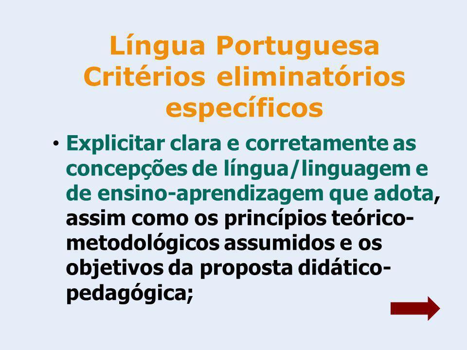 Língua Portuguesa Critérios eliminatórios específicos Explicitar clara e corretamente as concepções de língua/linguagem e de ensino-aprendizagem que adota, assim como os princípios teórico- metodológicos assumidos e os objetivos da proposta didático- pedagógica;