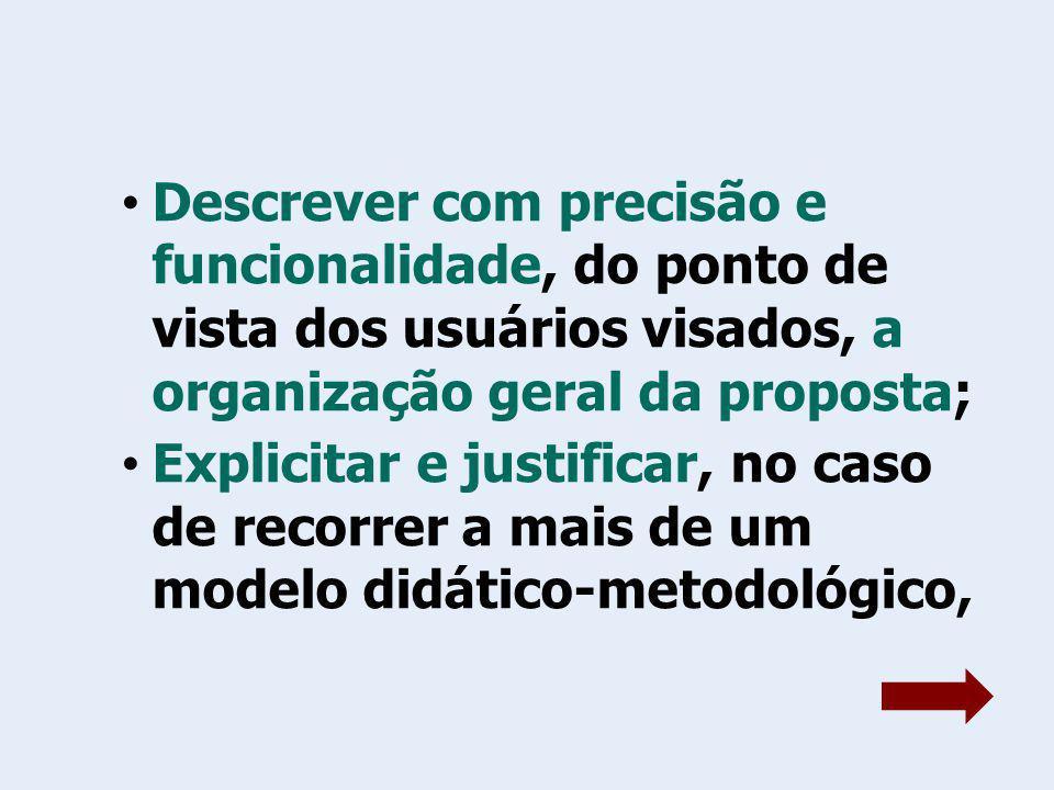 Descrever com precisão e funcionalidade, do ponto de vista dos usuários visados, a organização geral da proposta; Explicitar e justificar, no caso de recorrer a mais de um modelo didático-metodológico,