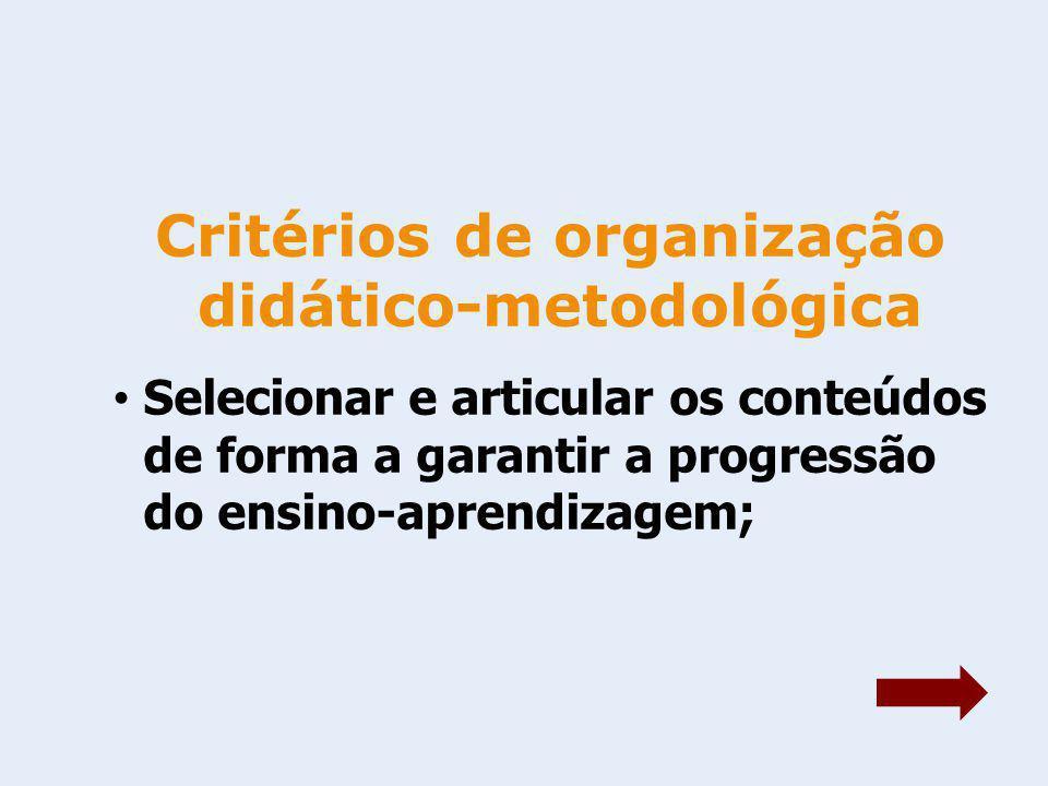 Critérios de organização didático-metodológica Selecionar e articular os conteúdos de forma a garantir a progressão do ensino-aprendizagem;