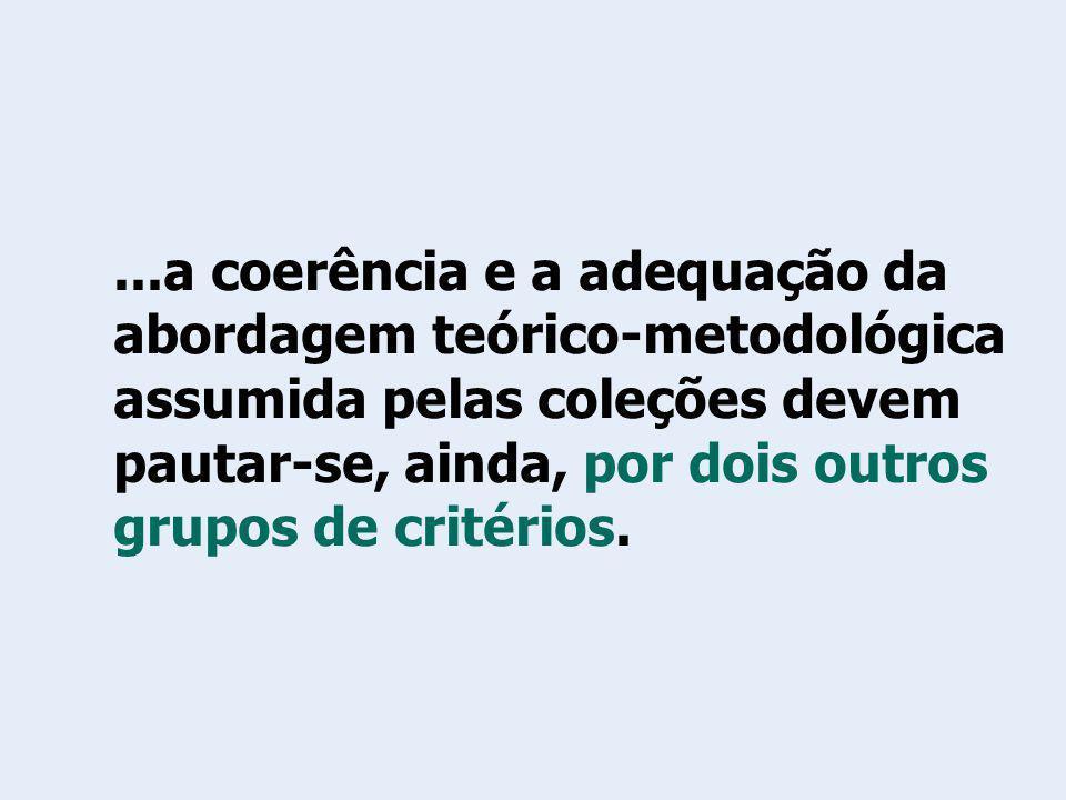 ...a coerência e a adequação da abordagem teórico-metodológica assumida pelas coleções devem pautar-se, ainda, por dois outros grupos de critérios.