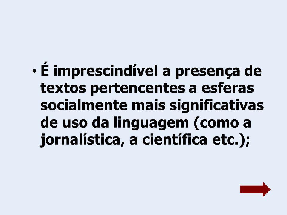 É imprescindível a presença de textos pertencentes a esferas socialmente mais significativas de uso da linguagem (como a jornalística, a científica etc.);