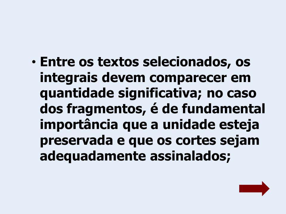 Entre os textos selecionados, os integrais devem comparecer em quantidade significativa; no caso dos fragmentos, é de fundamental importância que a un