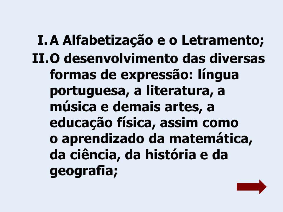 I.A Alfabetização e o Letramento; II.O desenvolvimento das diversas formas de expressão: língua portuguesa, a literatura, a música e demais artes, a educação física, assim como o aprendizado da matemática, da ciência, da história e da geografia;