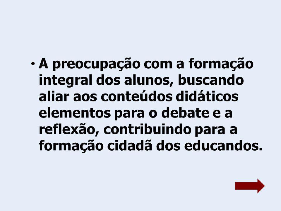 A preocupação com a formação integral dos alunos, buscando aliar aos conteúdos didáticos elementos para o debate e a reflexão, contribuindo para a formação cidadã dos educandos.