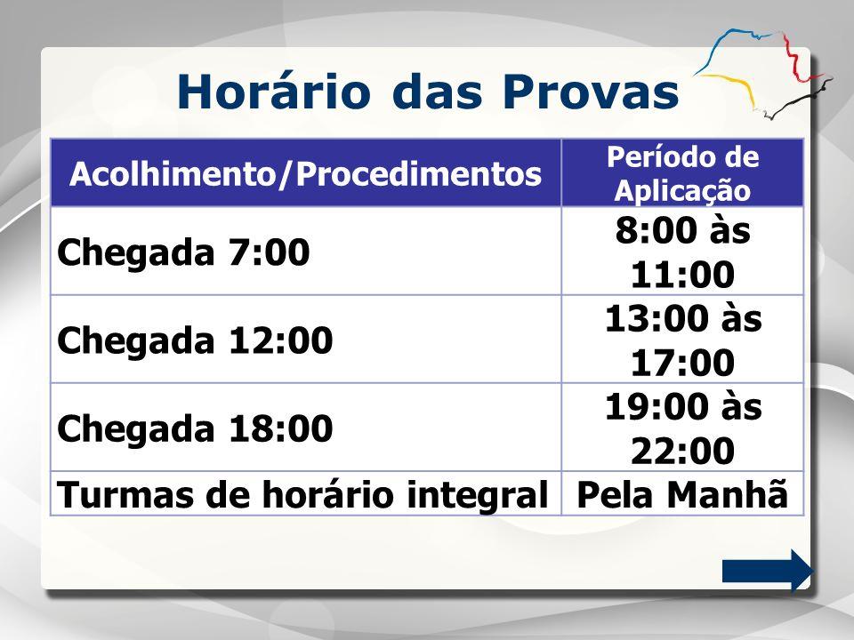 Horário das Provas Acolhimento/Procedimentos Período de Aplicação Chegada 7:00 8:00 às 11:00 Chegada 12:00 13:00 às 17:00 Chegada 18:00 19:00 às 22:00