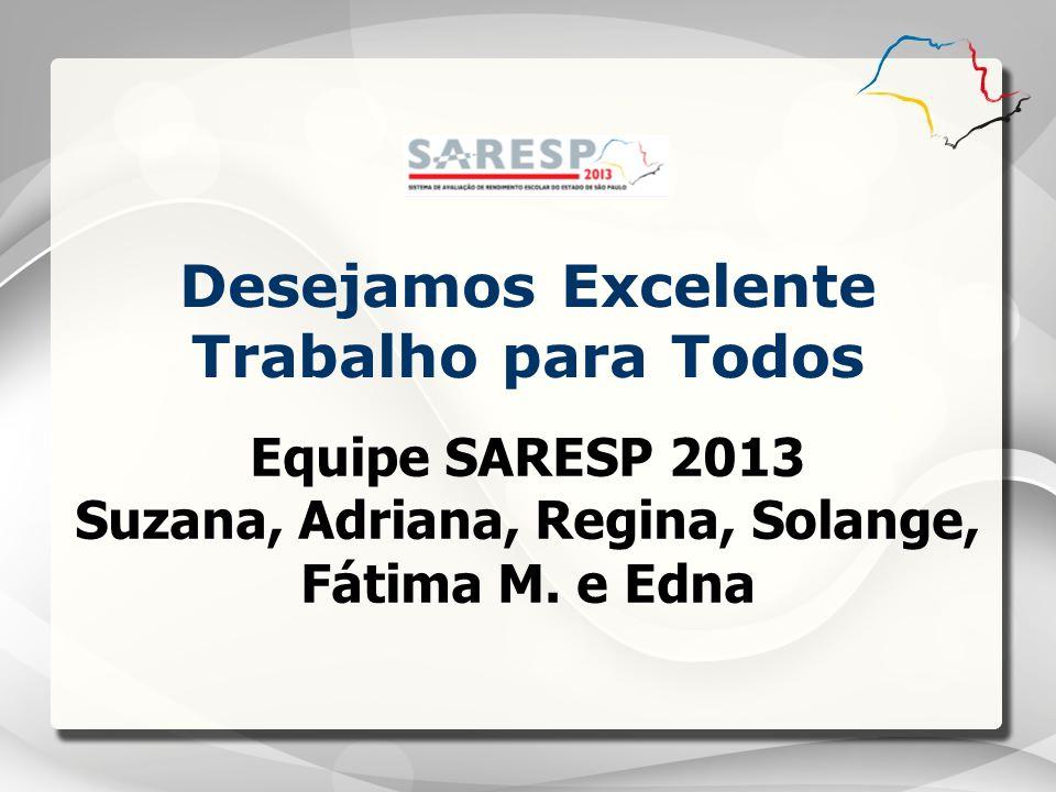 Equipe SARESP 2013 Suzana, Adriana, Regina, Solange, Fátima M. e Edna Desejamos Excelente Trabalho para Todos