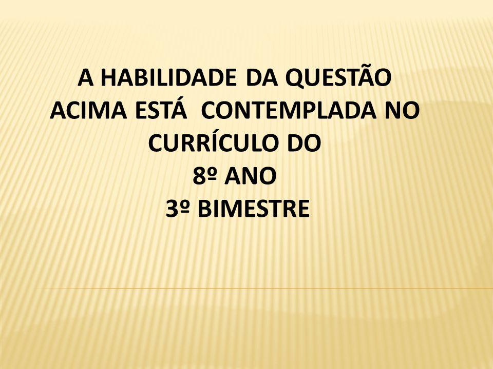 A HABILIDADE DA QUESTÃO ACIMA ESTÁ CONTEMPLADA NO CURRÍCULO DO 8º ANO 3º BIMESTRE