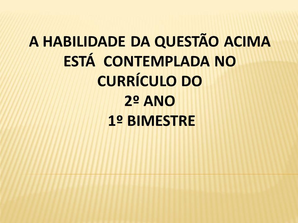 A HABILIDADE DA QUESTÃO ACIMA ESTÁ CONTEMPLADA NO CURRÍCULO DO 2º ANO 1º BIMESTRE