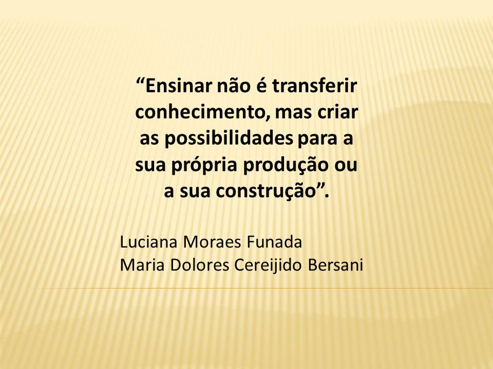 Ensinar não é transferir conhecimento, mas criar as possibilidades para a sua própria produção ou a sua construção. Luciana Moraes Funada Maria Dolore