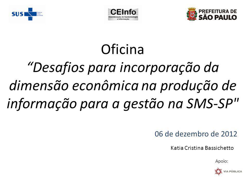 Oficina Desafios para incorporação da dimensão econômica na produção de informação para a gestão na SMS-SP 06 de dezembro de 2012 Apoio: Katia Cristina Bassichetto
