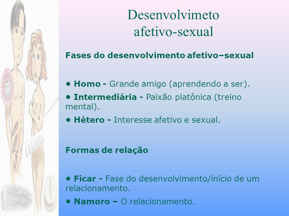 Desenvolvimeto afetivo-sexual Fases do desenvolvimento afetivo–sexual Homo - Grande amigo (aprendendo a ser).