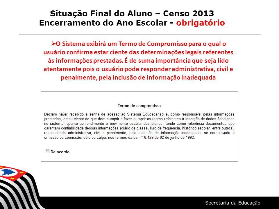 Situação Final do Aluno – Censo 2013 Encerramento do Ano Escolar - obrigatório O Sistema exibirá um Termo de Compromisso para o qual o usuário confirm