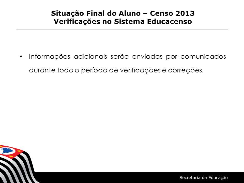 Informações adicionais serão enviadas por comunicados durante todo o período de verificações e correções. Situação Final do Aluno – Censo 2013 Verific