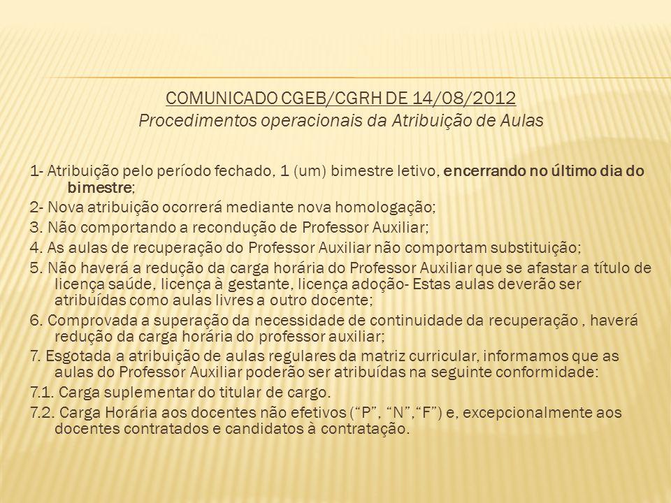 COMUNICADO CGEB/CGRH DE 14/08/2012 Procedimentos operacionais da Atribuição de Aulas 1- Atribuição pelo período fechado, 1 (um) bimestre letivo, encerrando no último dia do bimestre; 2- Nova atribuição ocorrerá mediante nova homologação; 3.