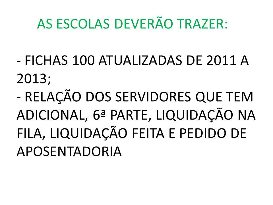 AS ESCOLAS DEVERÃO TRAZER: - FICHAS 100 ATUALIZADAS DE 2011 A 2013; - RELAÇÃO DOS SERVIDORES QUE TEM ADICIONAL, 6ª PARTE, LIQUIDAÇÃO NA FILA, LIQUIDAÇ