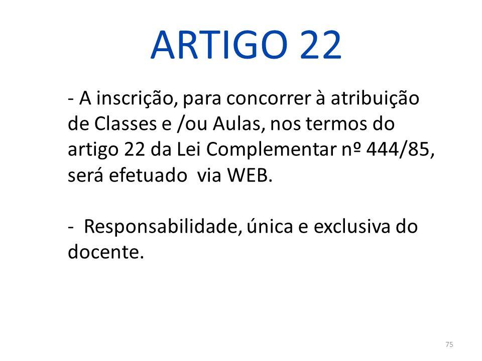 75 ARTIGO 22 - A inscrição, para concorrer à atribuição de Classes e /ou Aulas, nos termos do artigo 22 da Lei Complementar nº 444/85, será efetuado v