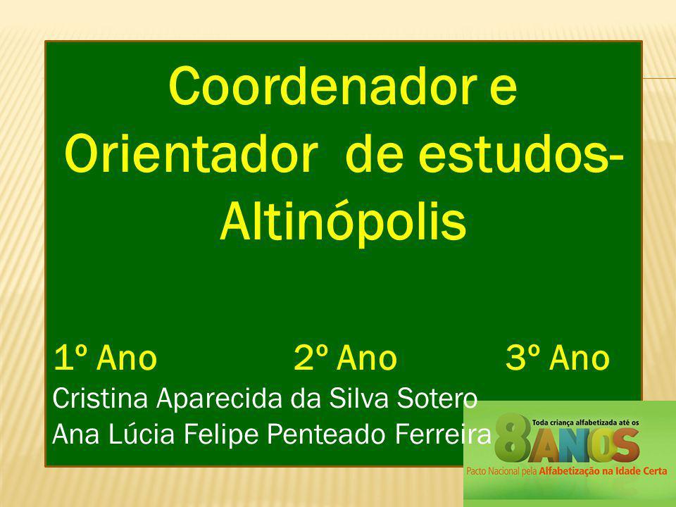 Coordenador e Orientador de estudos- Altinópolis 1º Ano 2º Ano 3º Ano Cristina Aparecida da Silva Sotero Ana Lúcia Felipe Penteado Ferreira