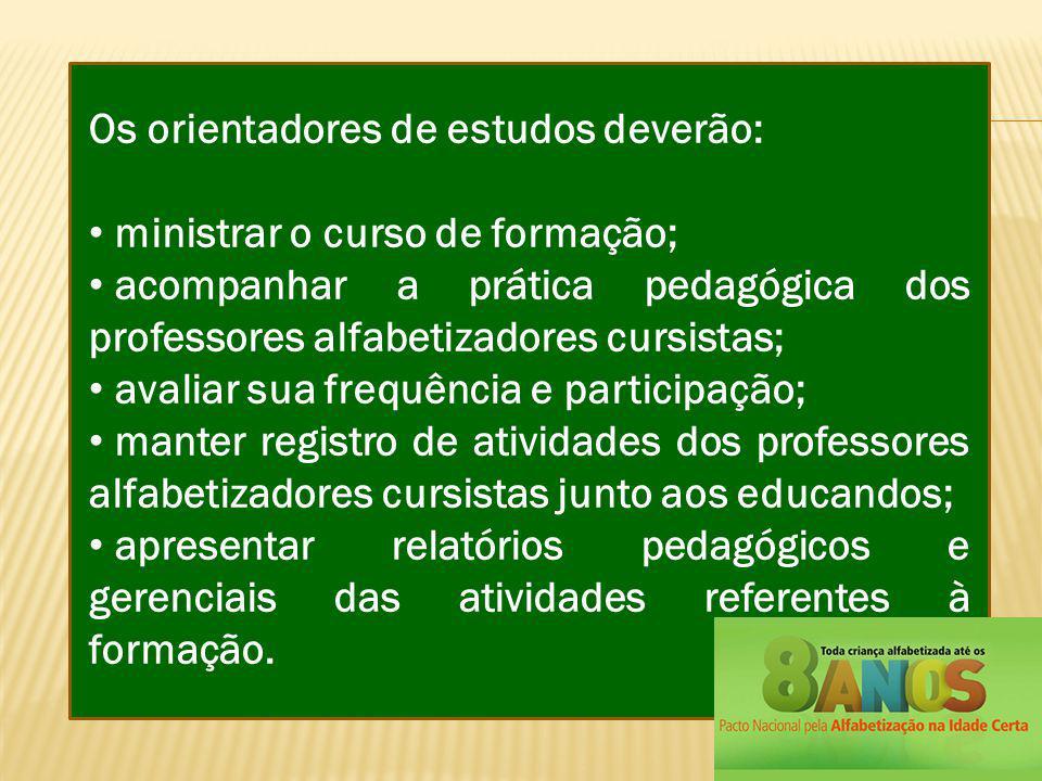 Os orientadores de estudos deverão: ministrar o curso de formação; acompanhar a prática pedagógica dos professores alfabetizadores cursistas; avaliar