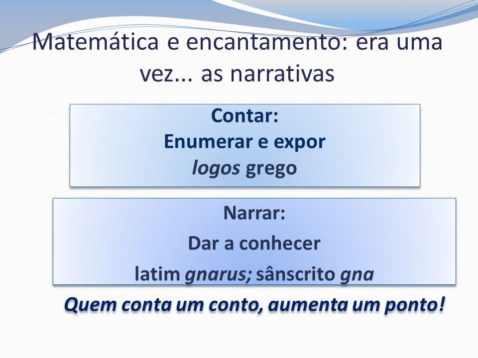 Matemática e encantamento: era uma vez... as narrativas Contar: Enumerar e expor logos grego Contar: Enumerar e expor logos grego Narrar: Dar a conhec