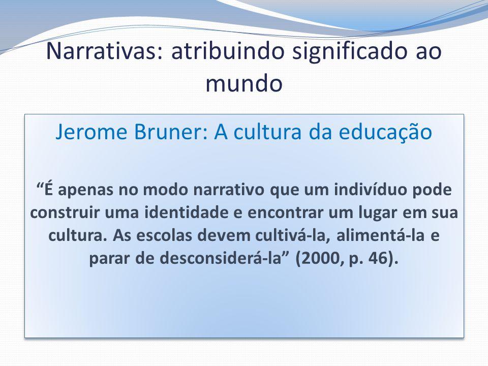 Narrativas: atribuindo significado ao mundo Jerome Bruner: A cultura da educação É apenas no modo narrativo que um indivíduo pode construir uma identi