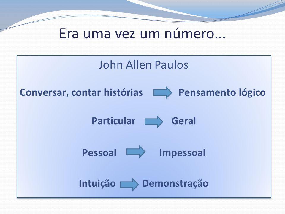 Era uma vez um número... John Allen Paulos Conversar, contar histórias Pensamento lógico Particular Geral Pessoal Impessoal Intuição Demonstração John